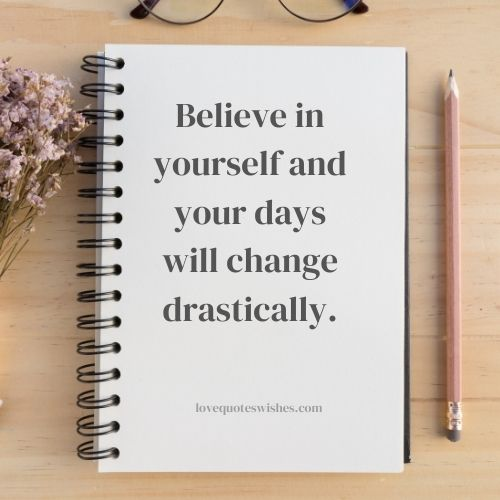 Believe in yourself and your days will change drastically