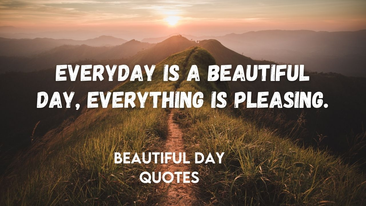Everyday is a beautiful day, Everything is pleasing
