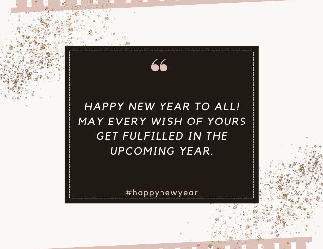 Happy new year to all May every wish of yours get fulfilled in the upcoming year.