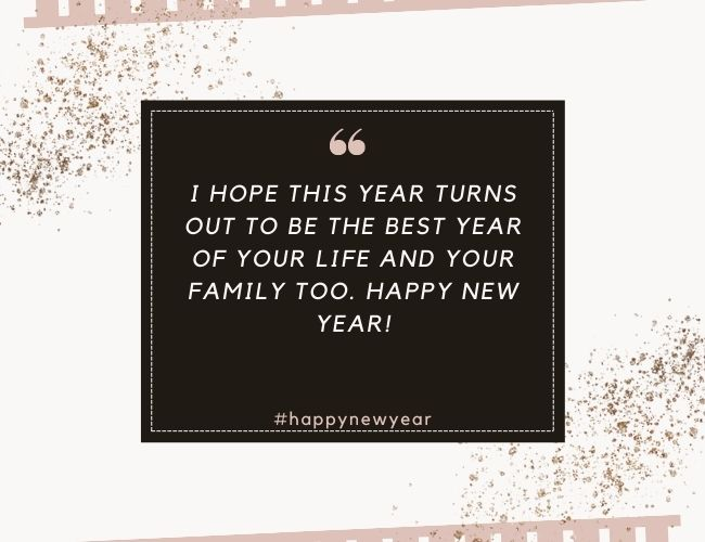 I hope this year turns out to be the best year of your life and your family too