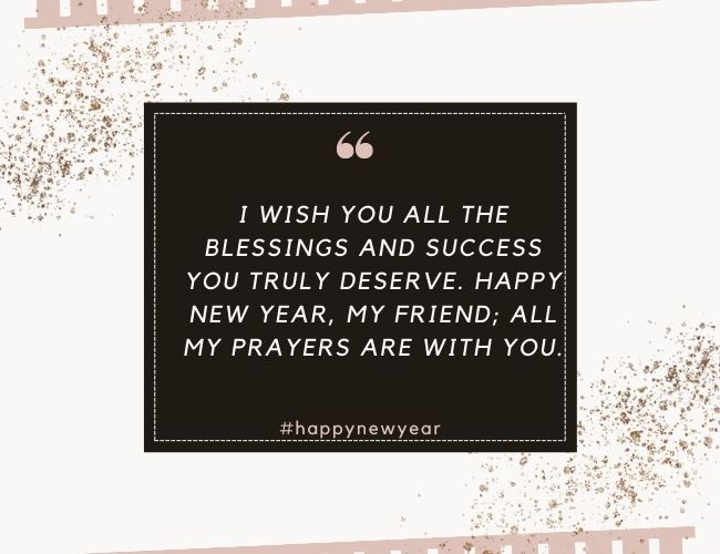 I wish you all the blessings and success you truly deserve Happy New Year my friend all my prayers are with you