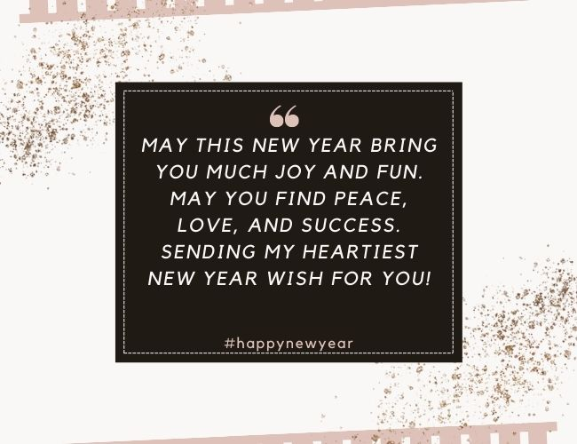 May this new year bring you much joy and fun. May you find peace, love, and success. Sending my heartiest new year wish for you