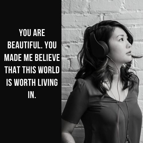 You are beautiful You made me believe that this world is worth living in