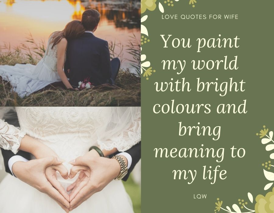 You paint my world with bright colours and bring meaning to my life